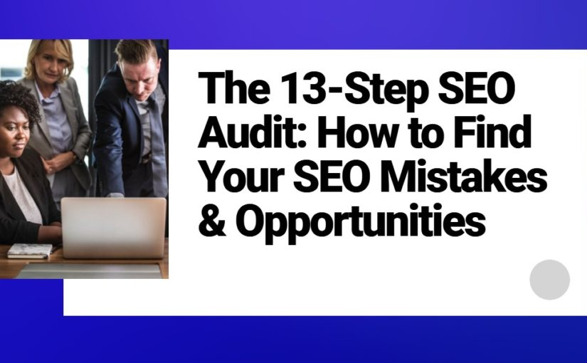 The 13-Step SEO Audit: How to Find Your SEO Mistakes & Opportunities