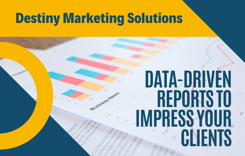 data driven reports to Impress clients destiny marketing solutions