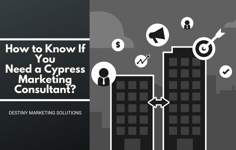 how to know If you need a cypress marketing consultant destiny marketing solutions