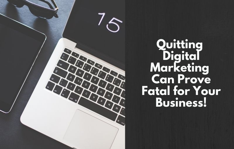 quitting digital marketing can prove fatal for business destiny marketing solutions
