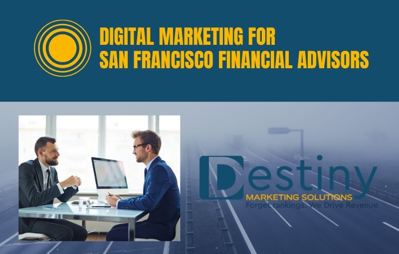 digital marketing for san francisco financial advisors destiny marketing solutions