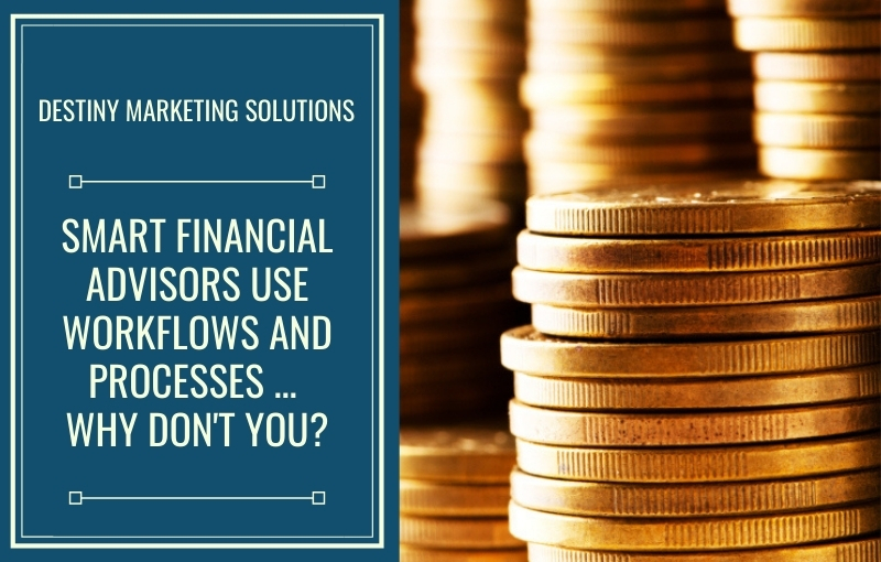 smart financial advisors use workflows and processes destiny marketing solutions